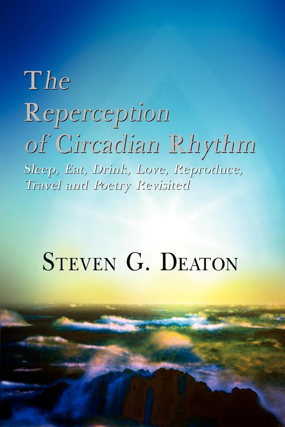 Steven G. Deaton The Reperception of Circadian Rhythm. Sleep, Eat, Drink, Love, Reproduce, Travel and Poetry Revisited hidden dangers in what we eat and drink