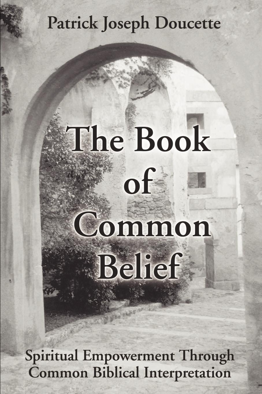 Patrick Doucette The Book of Common Belief. Spiritual Empowerment Through Common Biblical Interpretation no common war