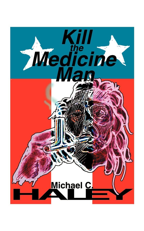 Michael C. Haley Kill the Medicine Man