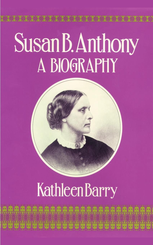 Kathleen Barry Susan B. Anthony. A Biography of a Singular Feminist a singular life