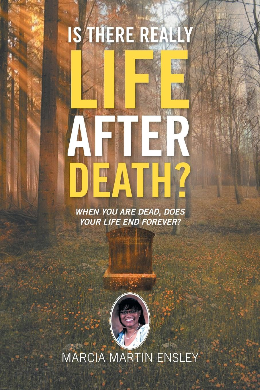 Marcia Martin Ensley Is There Really Life After Death?. When You Are Dead, Does Your Life End Forever? atkinson k life after life