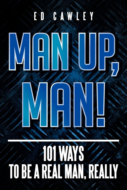 Ed Cawley MAN UP, MAN!. 101 Ways to be a Real Man, Really nandi eckerson talkin to a man