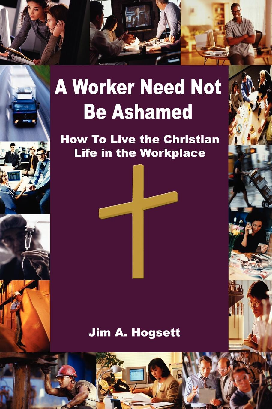 Jim A. Hogsett A Worker Need Not Be Ashamed. How To Live the Christian Life in the Workplace стоимость