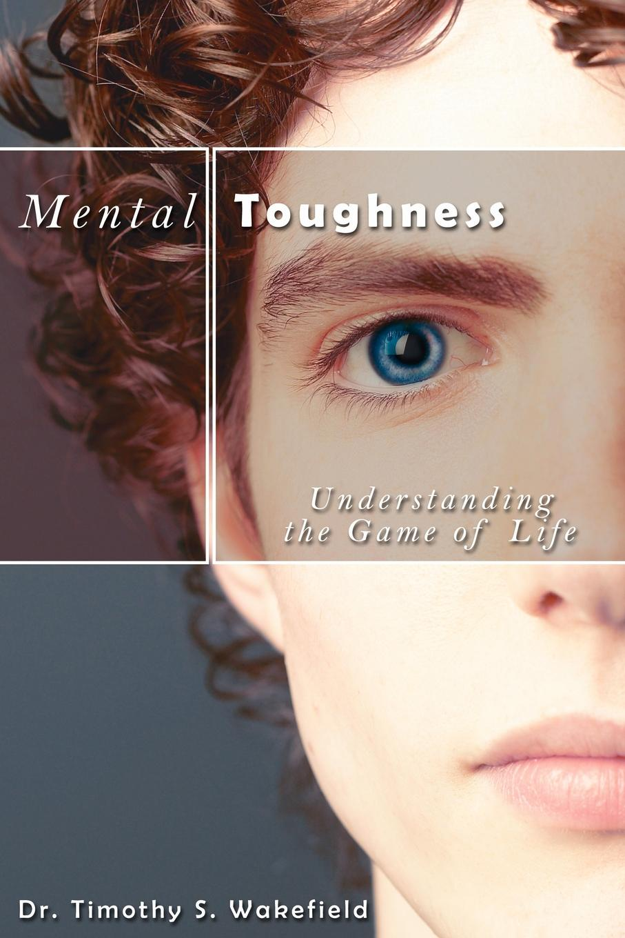 Timothy S. Wakefield, Dr Wakefield Mental Toughness. Understanding the Game of Life