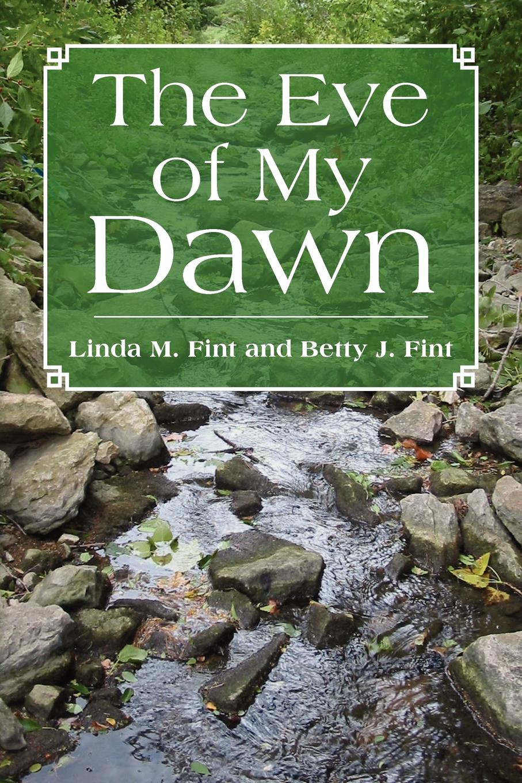 Linda Fint, Betty Fint, Linda M. Fint and Betty J. Fint The Eve of My Dawn linda linda patenaude bury the innocent