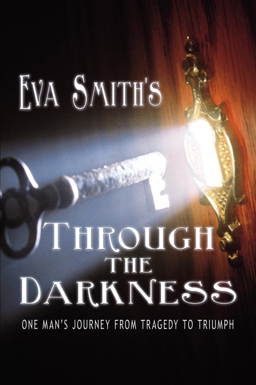 Eva Smith Through the Darkness. One Man's Journey from Tragedy to Triumph все цены