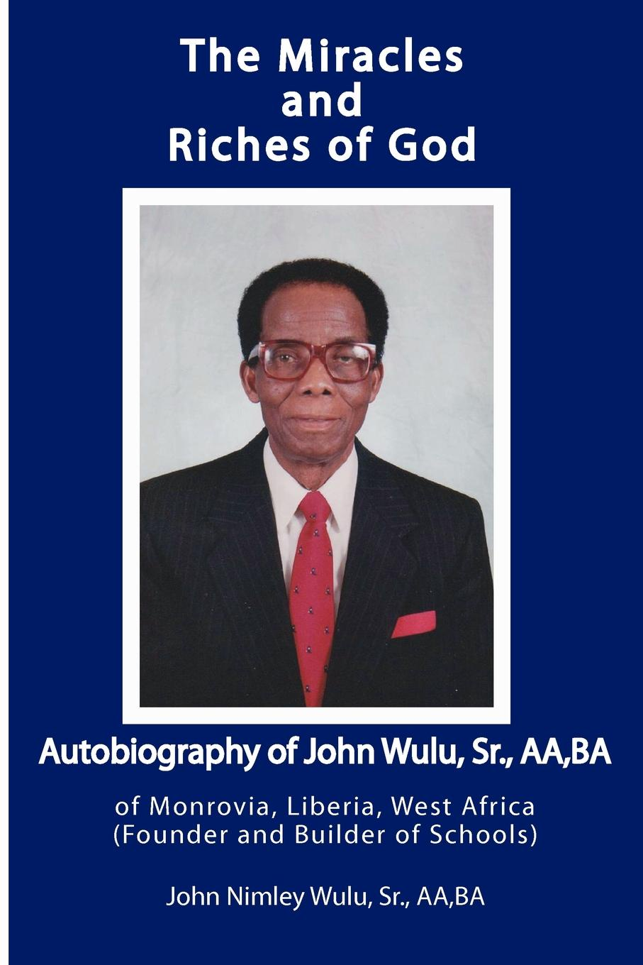 Sr. John Nimley Wulu The Miracles and Riches of God. Autobiography of John Nimley Wulu, Sr. of Monrovia, Liberia, West Africa (Founder and Builder of Schools) masters of meditation and miracles