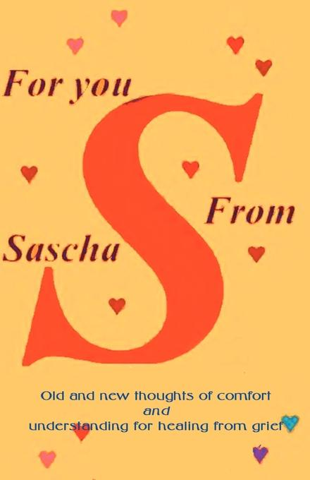 Alexandra Sascha Wagner For You from Sascha. Old and New Thoughts of Comfort and Understanding for Healing from Grief