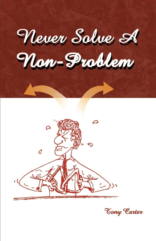 Tony Carter Never Solve a Non-Problem. The Entrepreneur's Handbook tony buzan mind map handbook the ultimate thinking tool