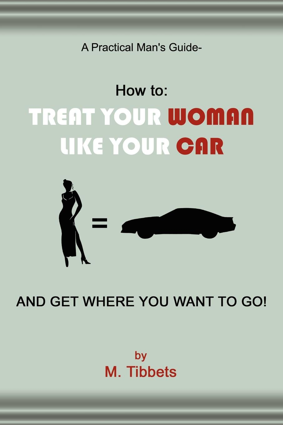 M. Tibbets A Practical Man's Guide-How to. TREAT YOUR WOMAN LIKE YOUR CAR AND GET WHERE YOU WANT TO GO! dana muir m a manager s guide to employment law how to protect your company and yourself