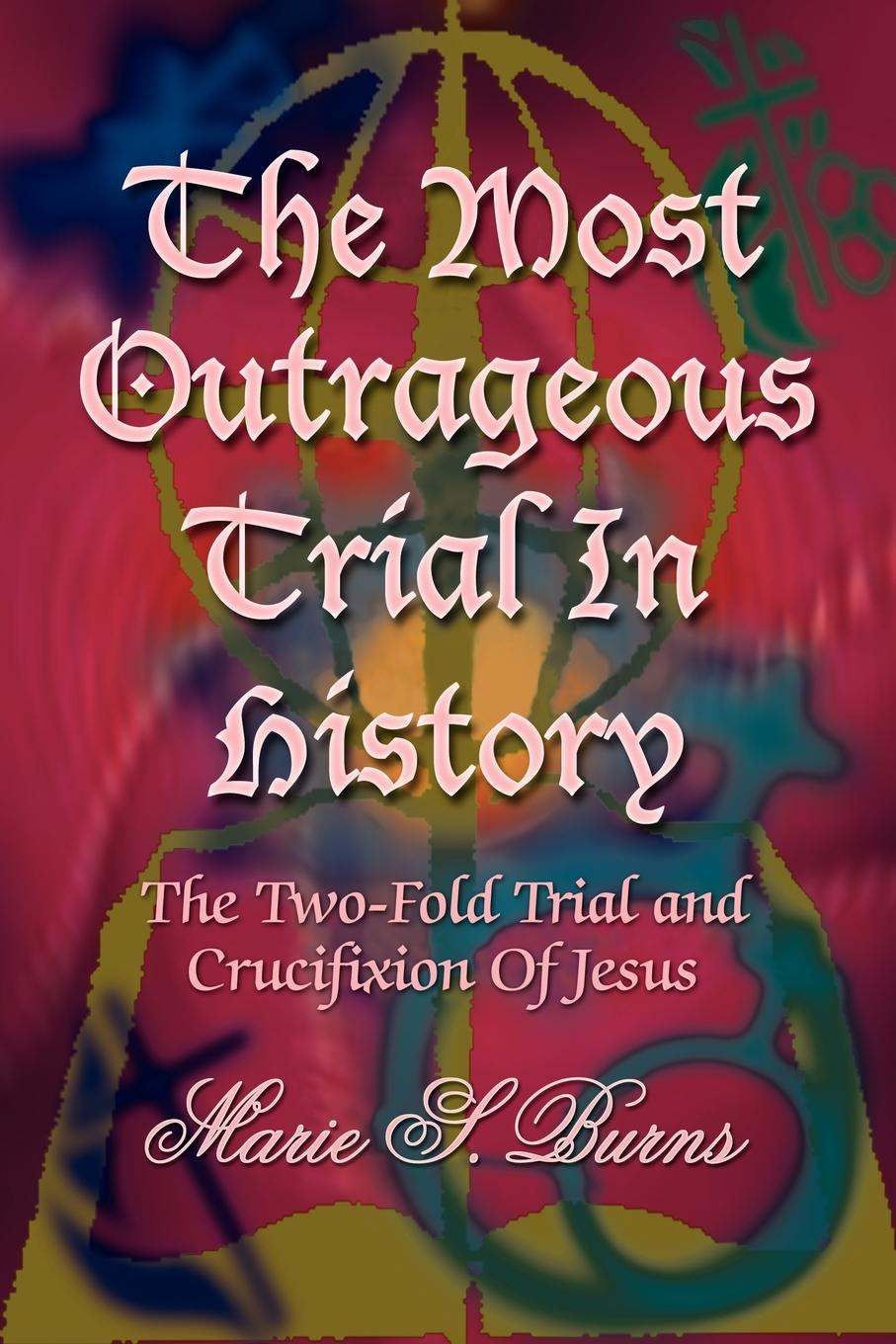 Marie S. Burns The Most Outrageous Trial In History. The Two-Fold Trial and Crucifixion Of Jesus marie s burns the big gap volume i