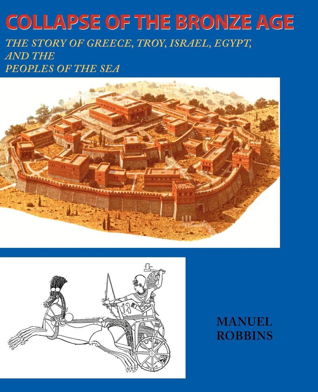 Manuel Robbins Collapse of the Bronze Age. The Story of Greece, Troy, Israel, Egypt, and the Peoples of the Sea didier coste anonymous of troy
