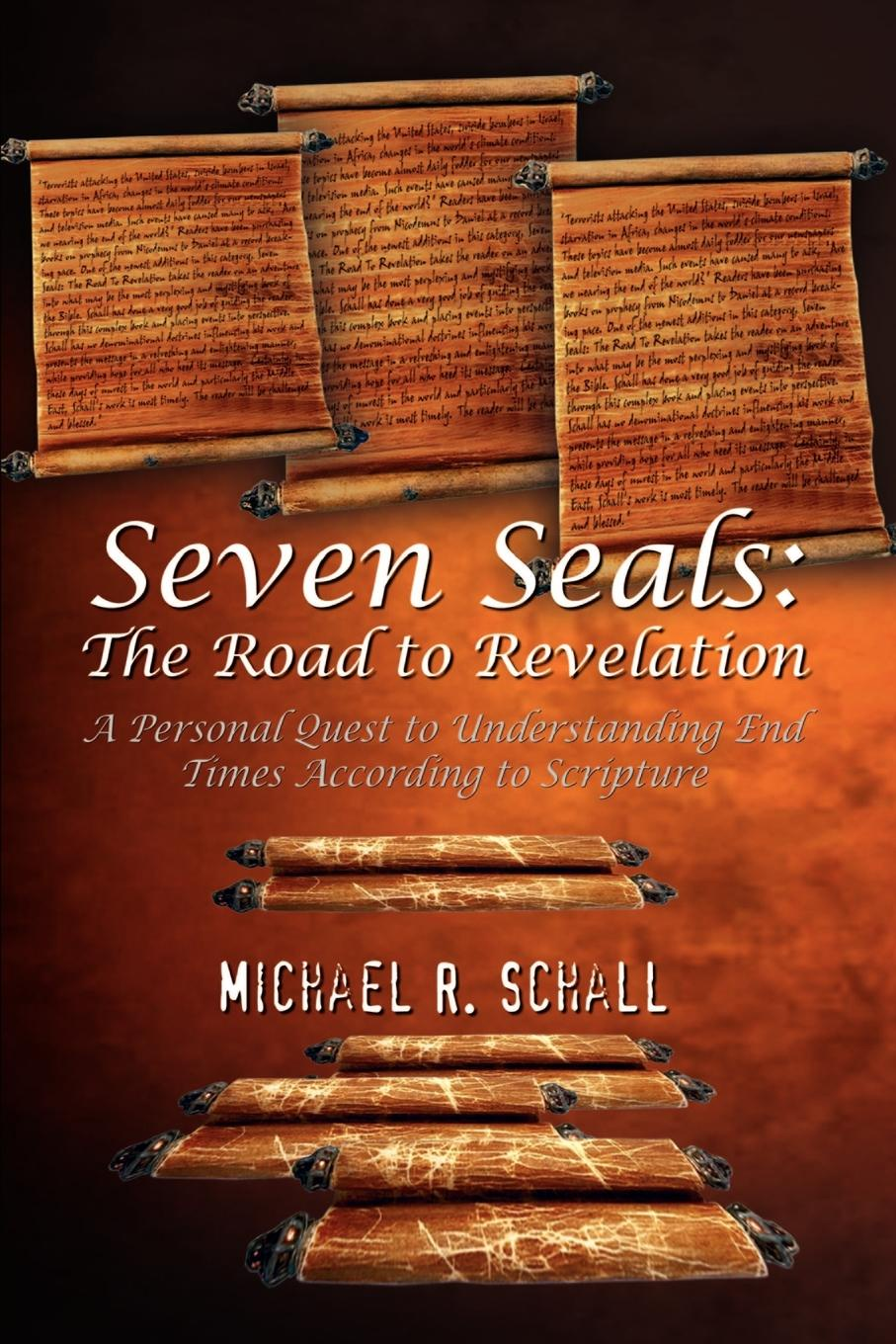Michael R. Schall Seven Seals. The Road to Revelation: A Personal Quest to Understanding End Times According to Scripture the end times