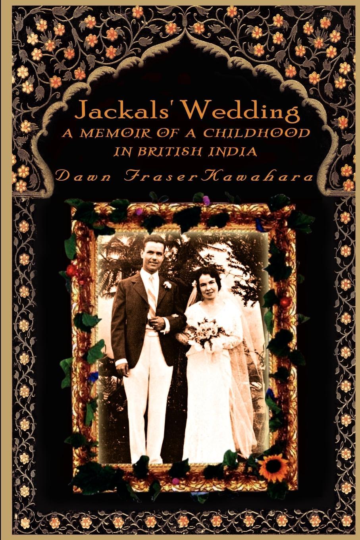 Dawn Kawahara Jackals' Wedding. A Memoir of a Childhood in British India