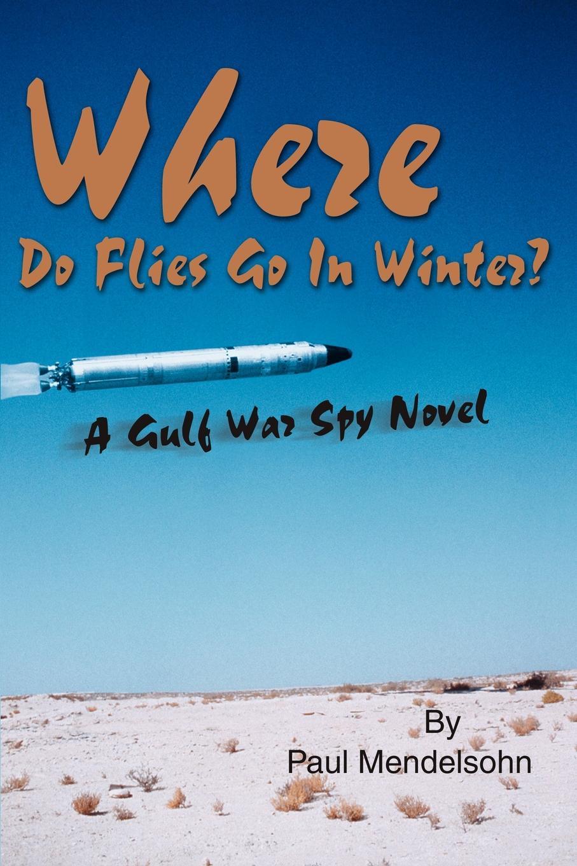 цена Paul Mendelsohn Where Do Flies Go in Winter?. A Gulf War Spy Novel онлайн в 2017 году