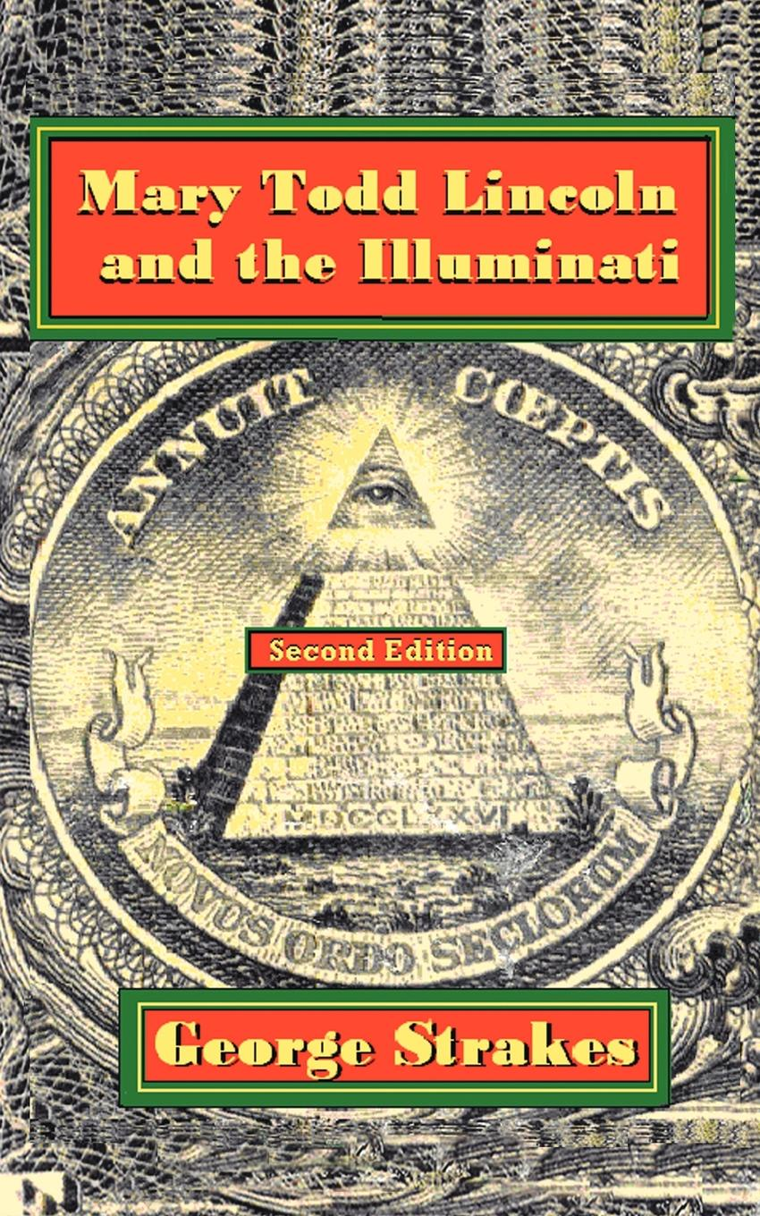цена на George Strakes Mary Todd Lincoln and the Illuminati. Second Edition