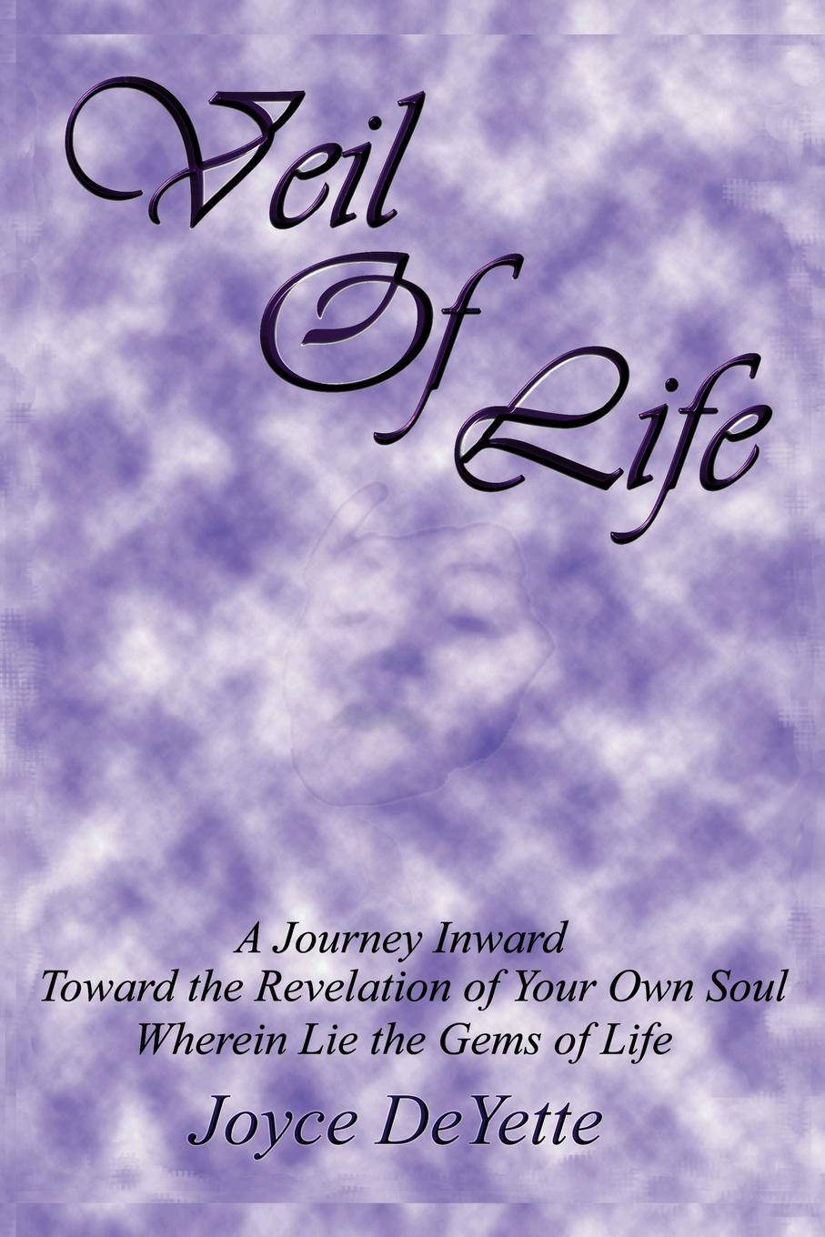 Joyce Deyette Veil Of Life A Journey inward toward the unknown revelation of your own Soul wherein lie the gems of life