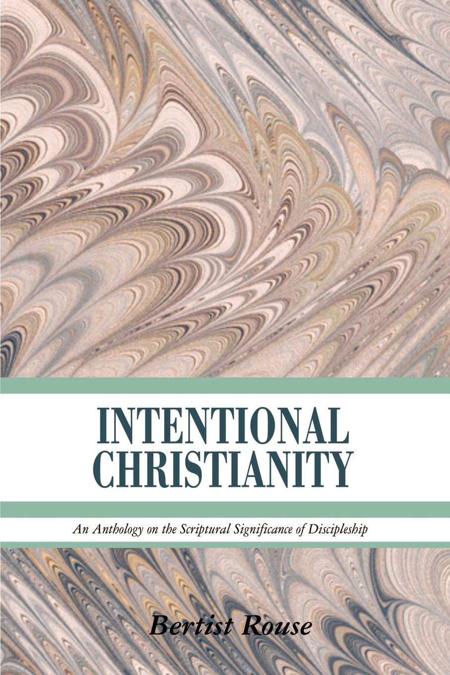 Bertist Rouse INTENTIONAL CHRISTIANITY. An Anthology on the Scriptural Significance of Discipleship
