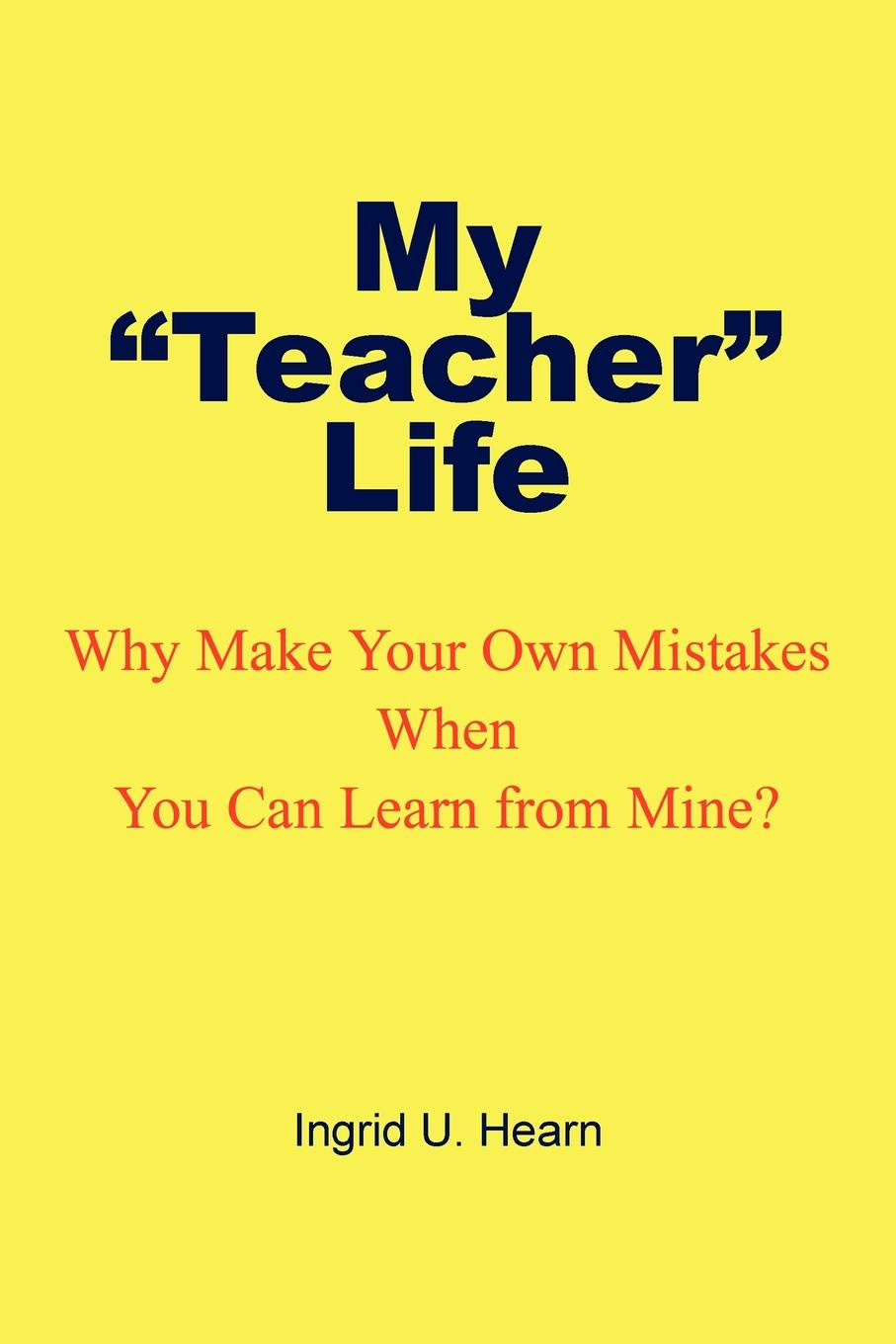 Ingrid U. Hearn My Teacher Life. Why Make Your Own Mistakes When You Can Learn from Mine? lindsay longford baby you re mine
