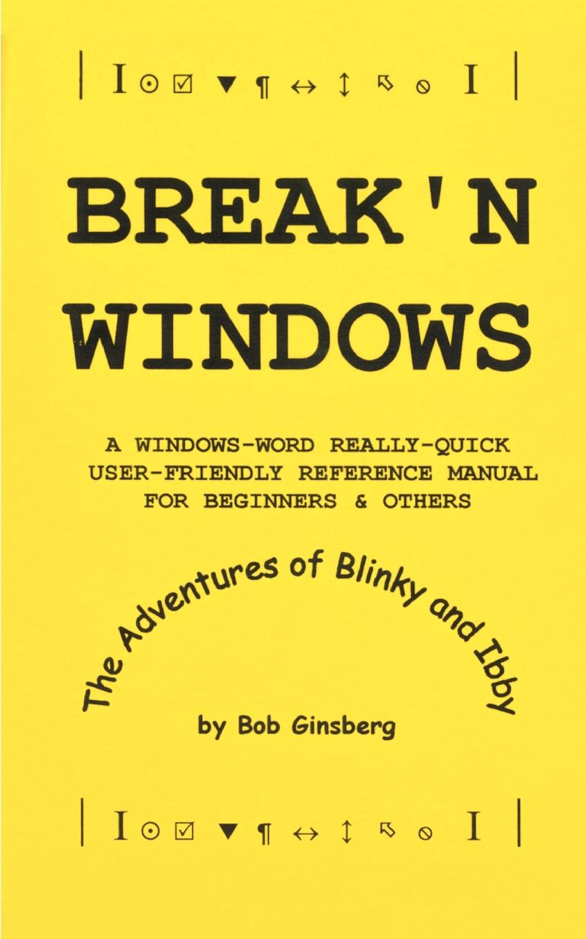 Bob Ginsberg Break'n Windows. A Windows-Word Really-Quick User-Friendly Reference Manual for Beginners & Others, The Adventures of Blinky and Ibby greg harvey windows xp for dummies quick reference