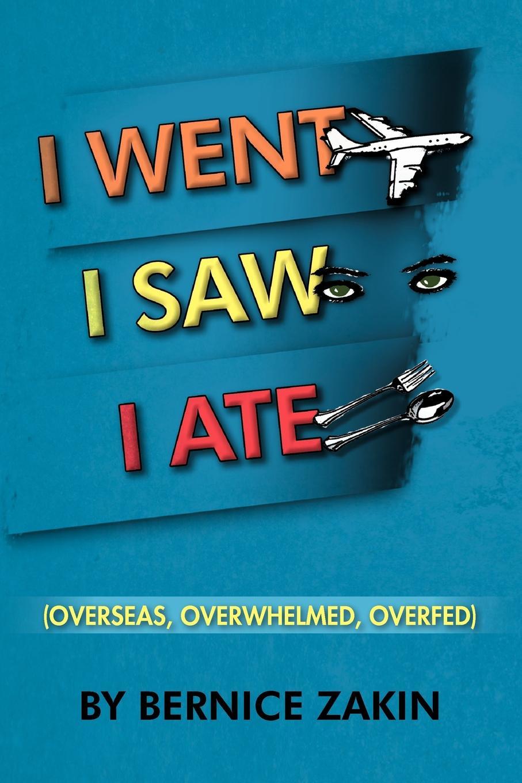 Bernice Zakin I Went, I Saw, I Ate. (Overseas, Overwhelmed & Overfed) цена и фото