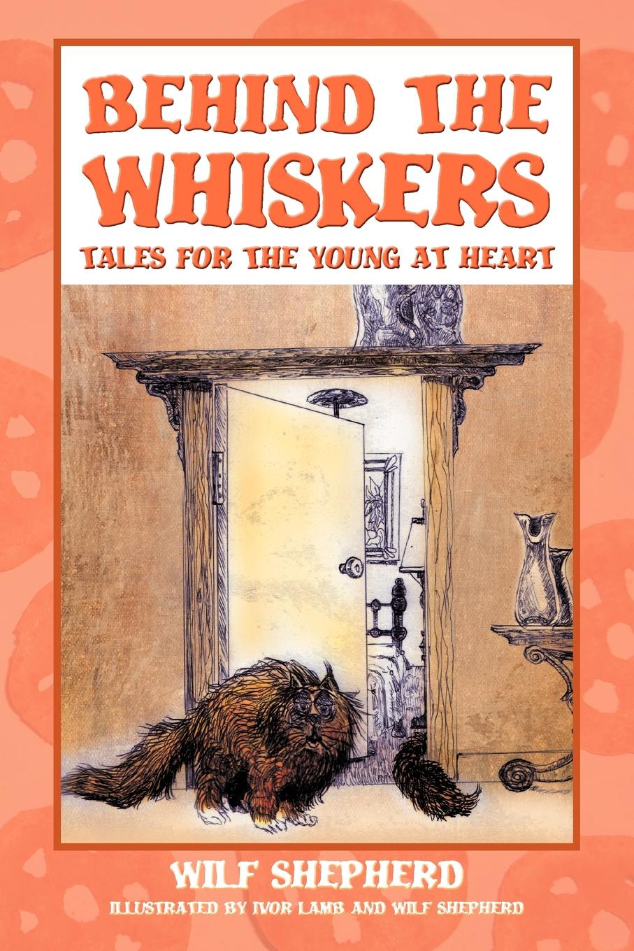 Wilf Shepherd Behind The Whiskers. Tales for the Young at Heart