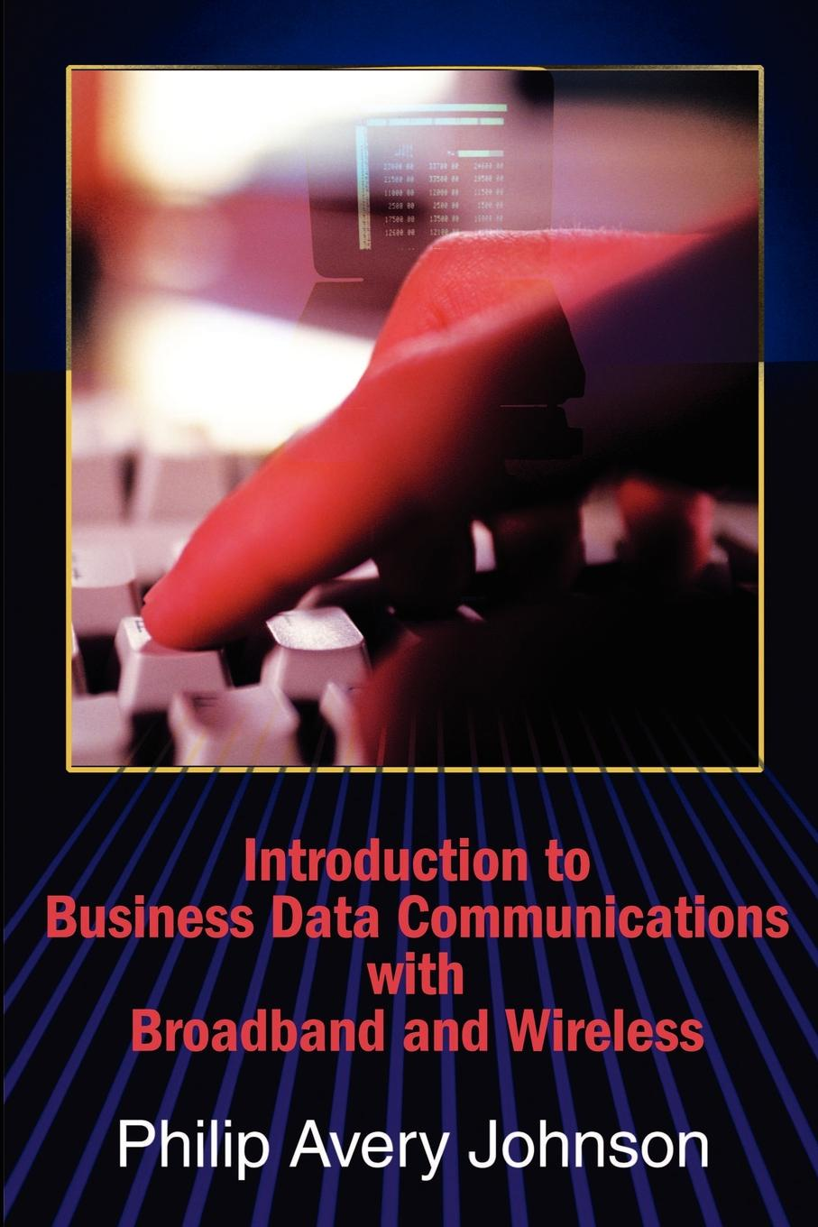 Philip A. Johnson Introduction to Business Data Communications with Broadband and Wireless