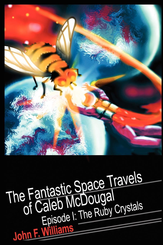 John F Williams Fantastic Space Travels of Caleb McDougal. Episode I: The Ruby Crystals цена в Москве и Питере