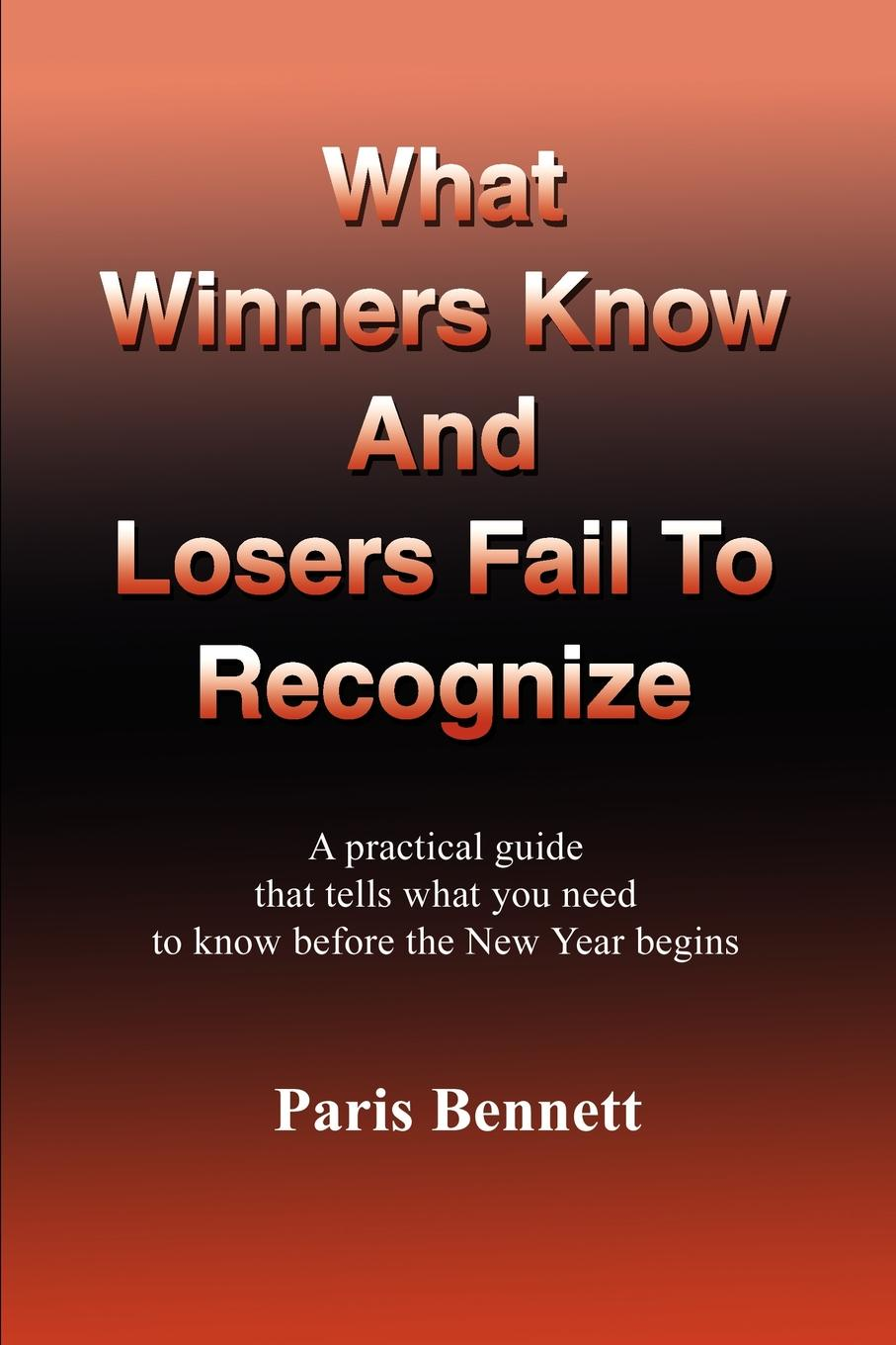 Paris Bennett What Winners Know and Losers Fail to Recognize. A Practical Guide That Tells What You Need to Know Before the New Year Begins david hunter a a practical guide to critical thinking deciding what to do and believe