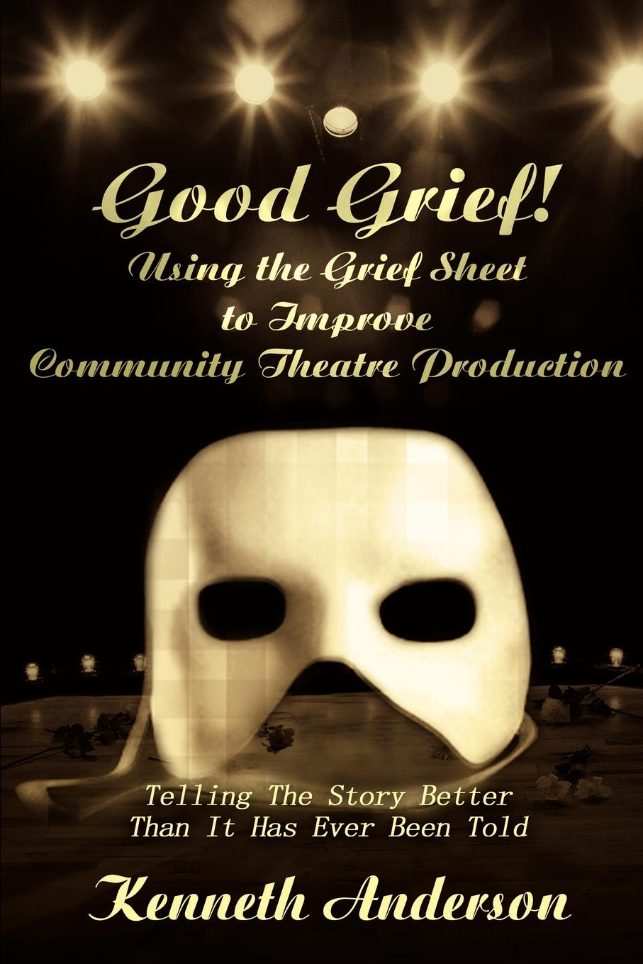 Kenneth F. Anderson Good Grief! Using the Grief Sheet to Improve Community Theatre Production. Telling The Story Better Than It Has Ever Been Told
