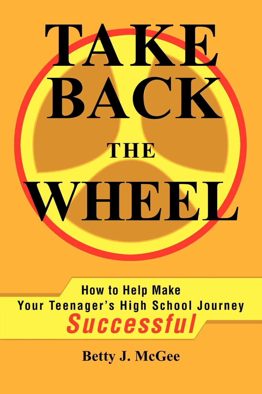 Betty McGee Take Back the Wheel. How to Help Make Your Teenager