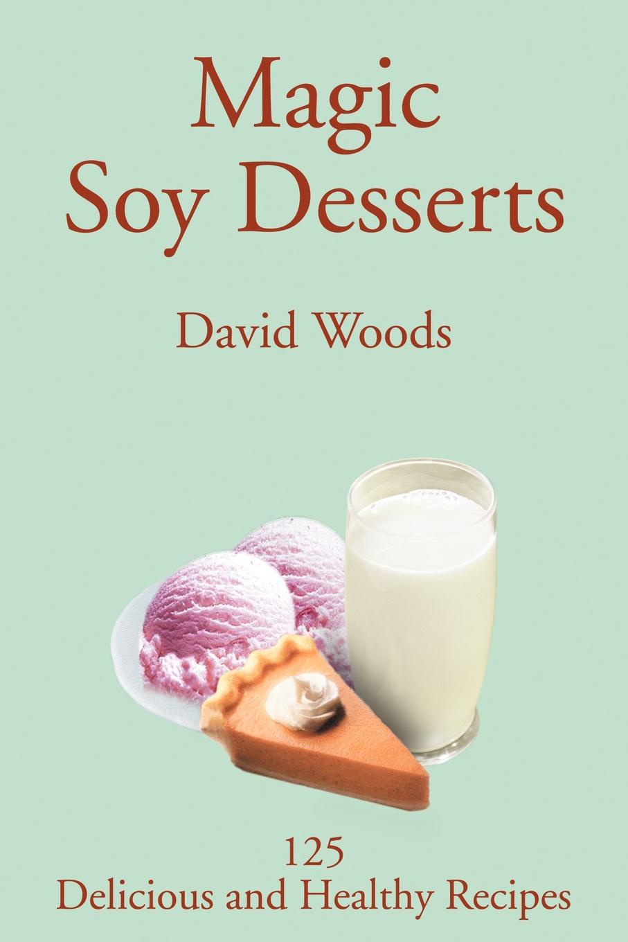 David Woods Magic Soy Desserts. 125 Delicious and Healthy Recipes cocktails fancy and delicious recipes for all tastes