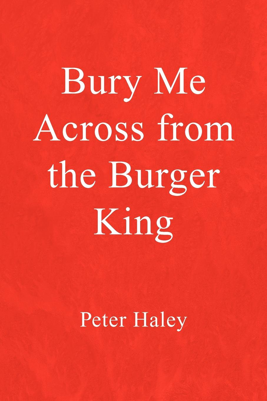 Peter Haley Bury Me Across from the Burger King the burger brothers