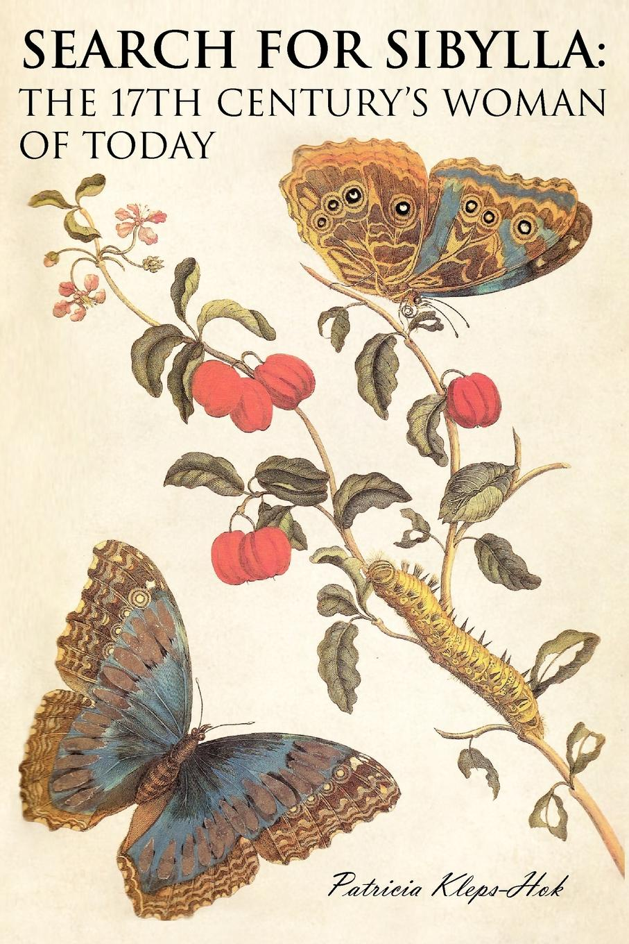 Patricia Kleps-Hok Search for Sibylla. The 17th Century's Woman of Today maria sibylla merian artist scientist adventurer