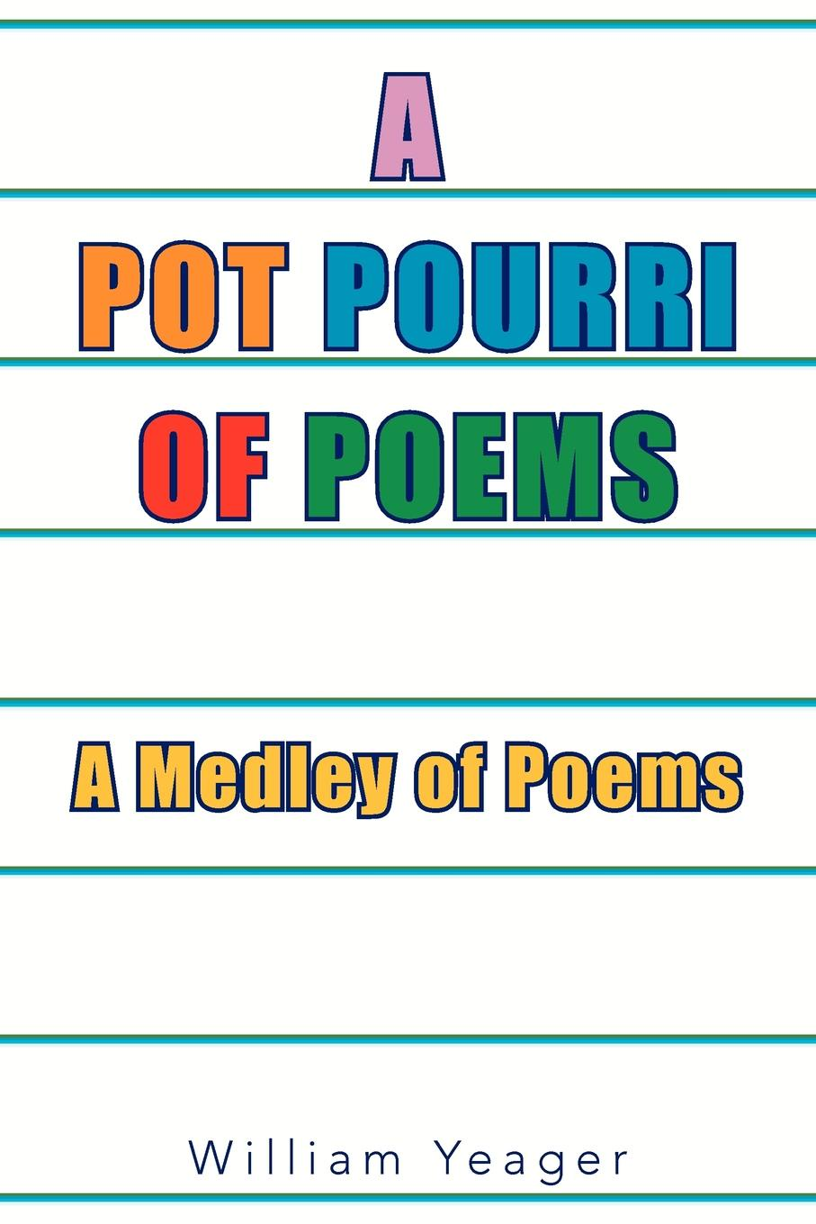 William Yeager The Pot Pourri of Poems. A Medley Poems
