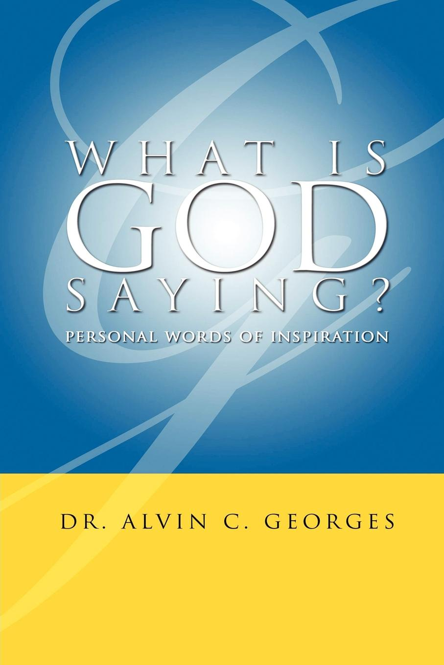 Alvin C. Georges What Is God Saying?. Personal Words of Inspiration finding ways of saying no
