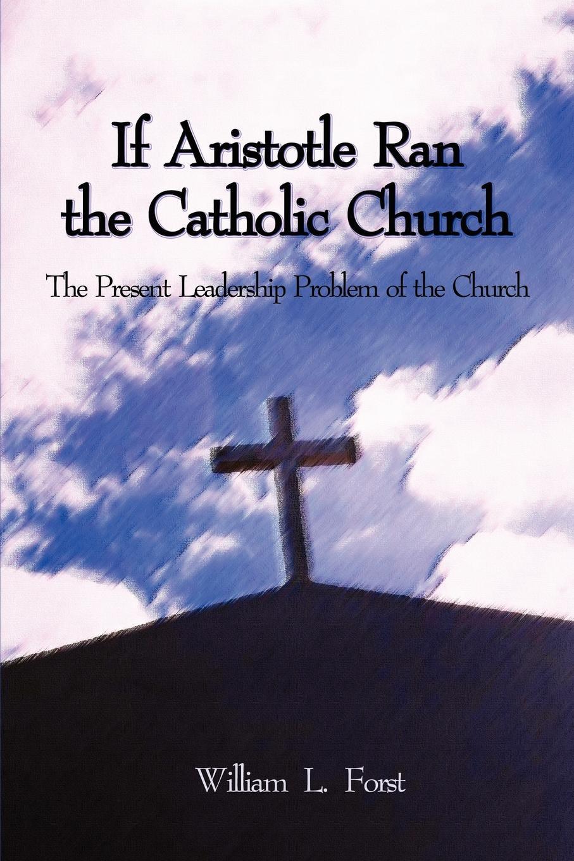 William L. Forst If Aristotle Ran the Catholic Church. The Present Leadership Problem of Church