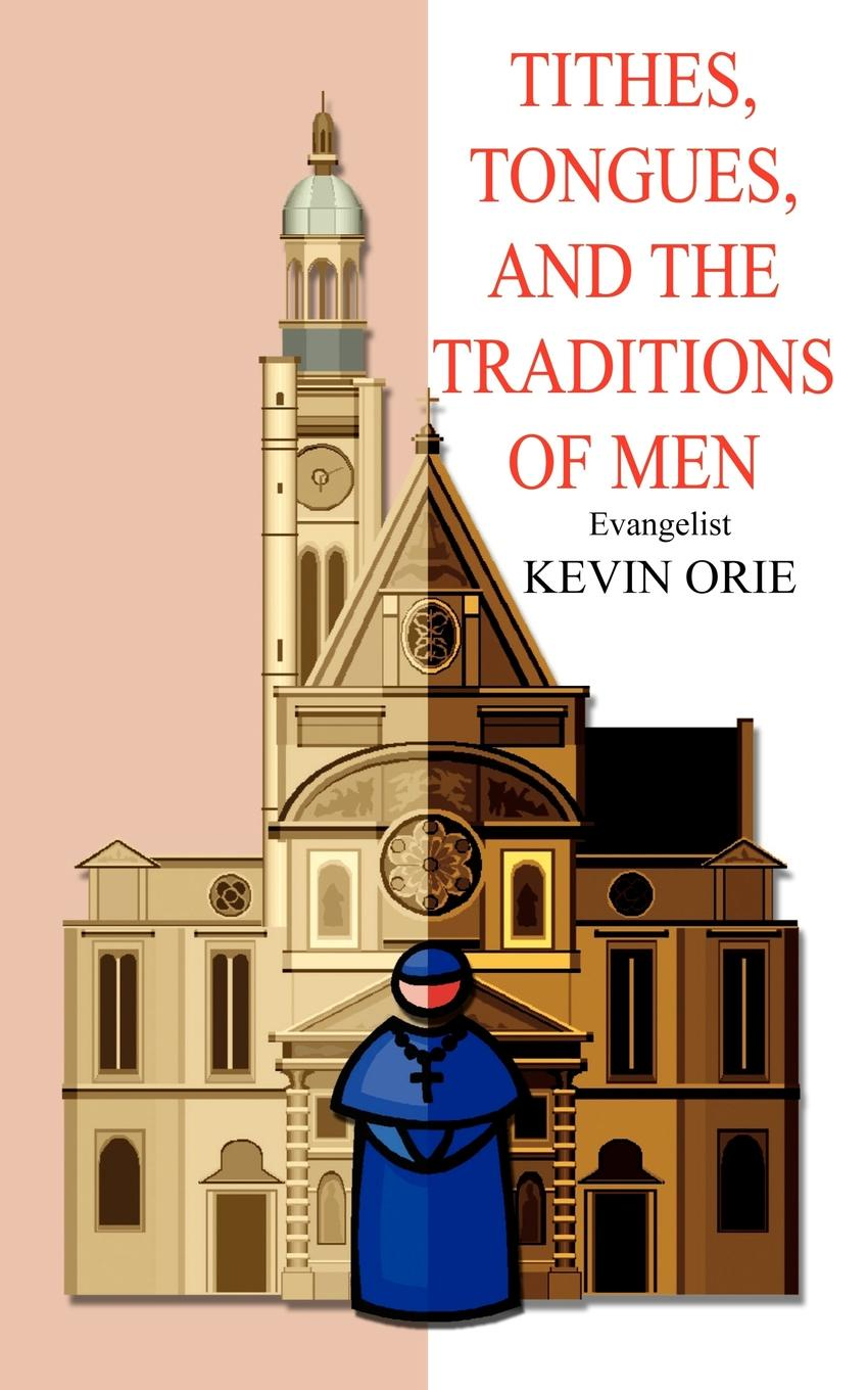 Kevin Orie Tithes, Tongues, and the Traditions of Men colleen e edwards tithes and offerings an act of love