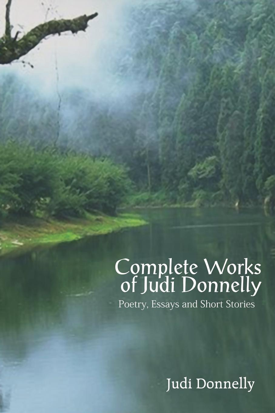 Judi Donnelly Complete Works of Judi Donnelly. Poetry, Essays and Short Stories j f donnelly james dsw donnelly edgar w jenkins science education policy professionalism and change