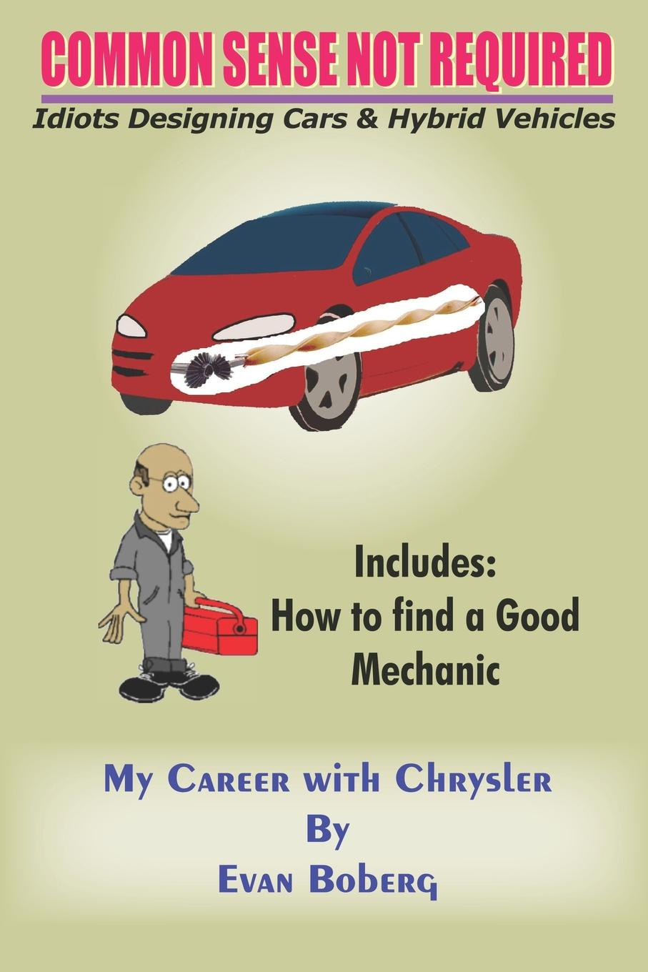 Evan Boberg COMMON SENSE NOT REQUIRED. Idiots Designing Cars + Hybrid Vehicles: My Career with Chrysler