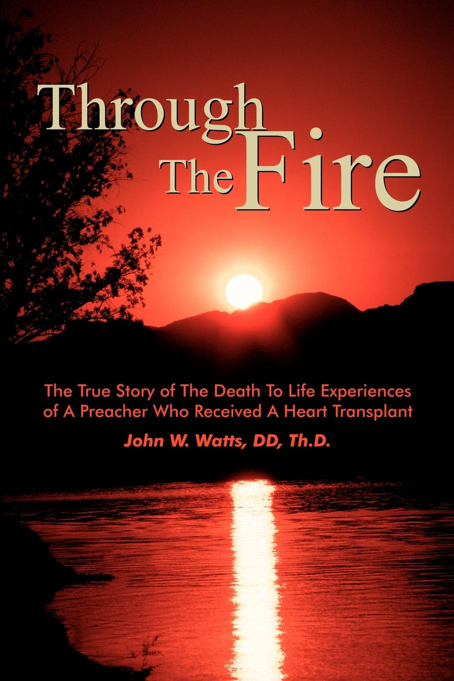 лучшая цена John W. Watts Through The Fire. The True Story of The Death To Life Experiences of A Preacher Who Recieved A Heart Transplant