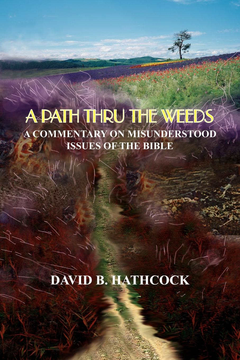 David B. Hathcock A PATH THRU THE WEEDS. A COMMENTARY ON MISUNDERSTOOD ISSUES OF THE BIBLE the misunderstood the misunderstood before the dream faded