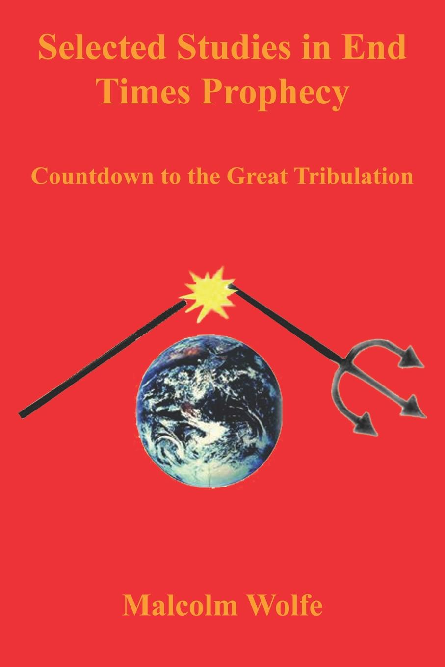 Malcolm Wolfe Selected Studies in End Times Prophecy. Countdown to the Great Tribulation the end times