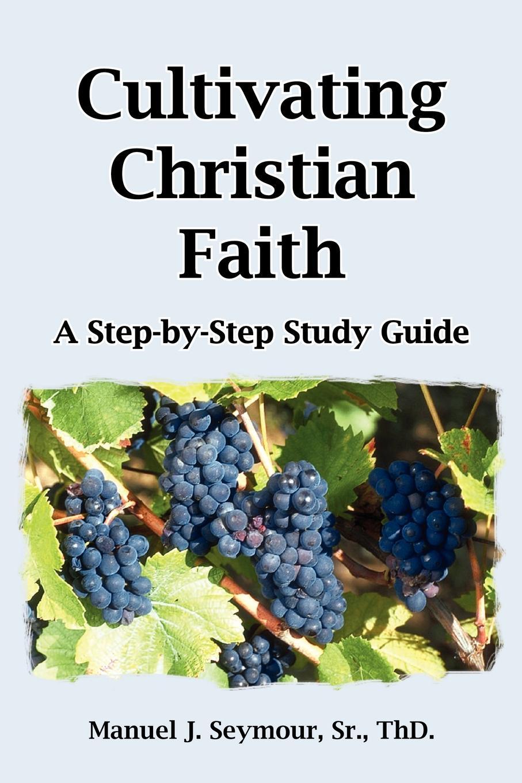 Manuel J. Seymour Cultivating Christian Faith. A Step-by-Step Study Guide
