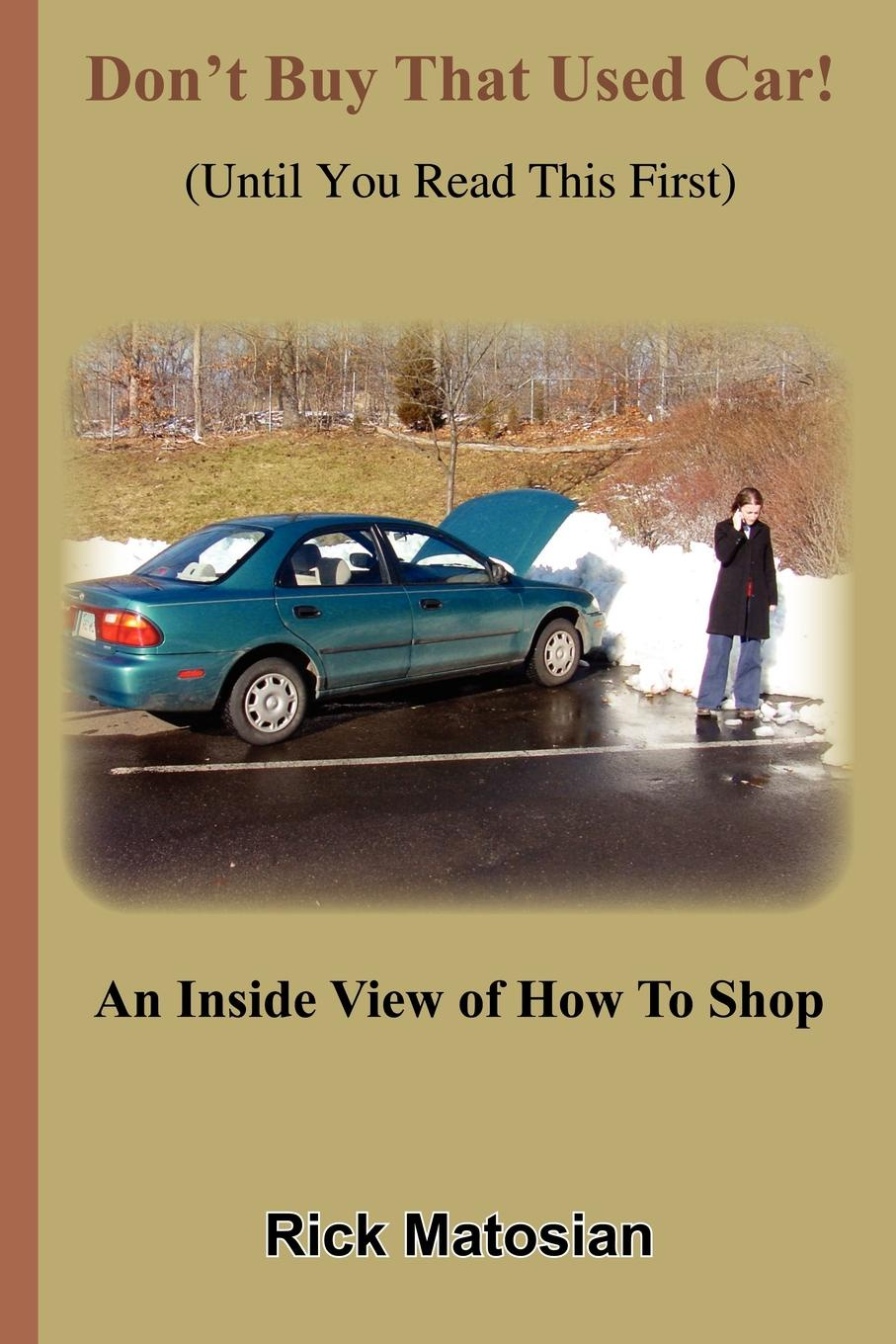 Rick Matosian Don't Buy That Used Car! (Until You Read This First). An Inside View of How To Shop