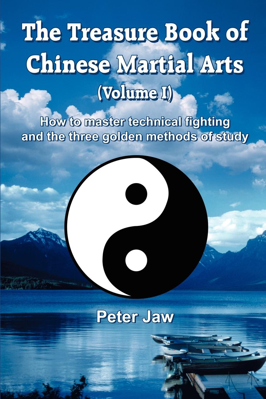 Peter Jaw The Treasure Book of Chinese Martial Arts (Volume I). How to master technical fighting and the three golden methods of study delia s how to cook book three