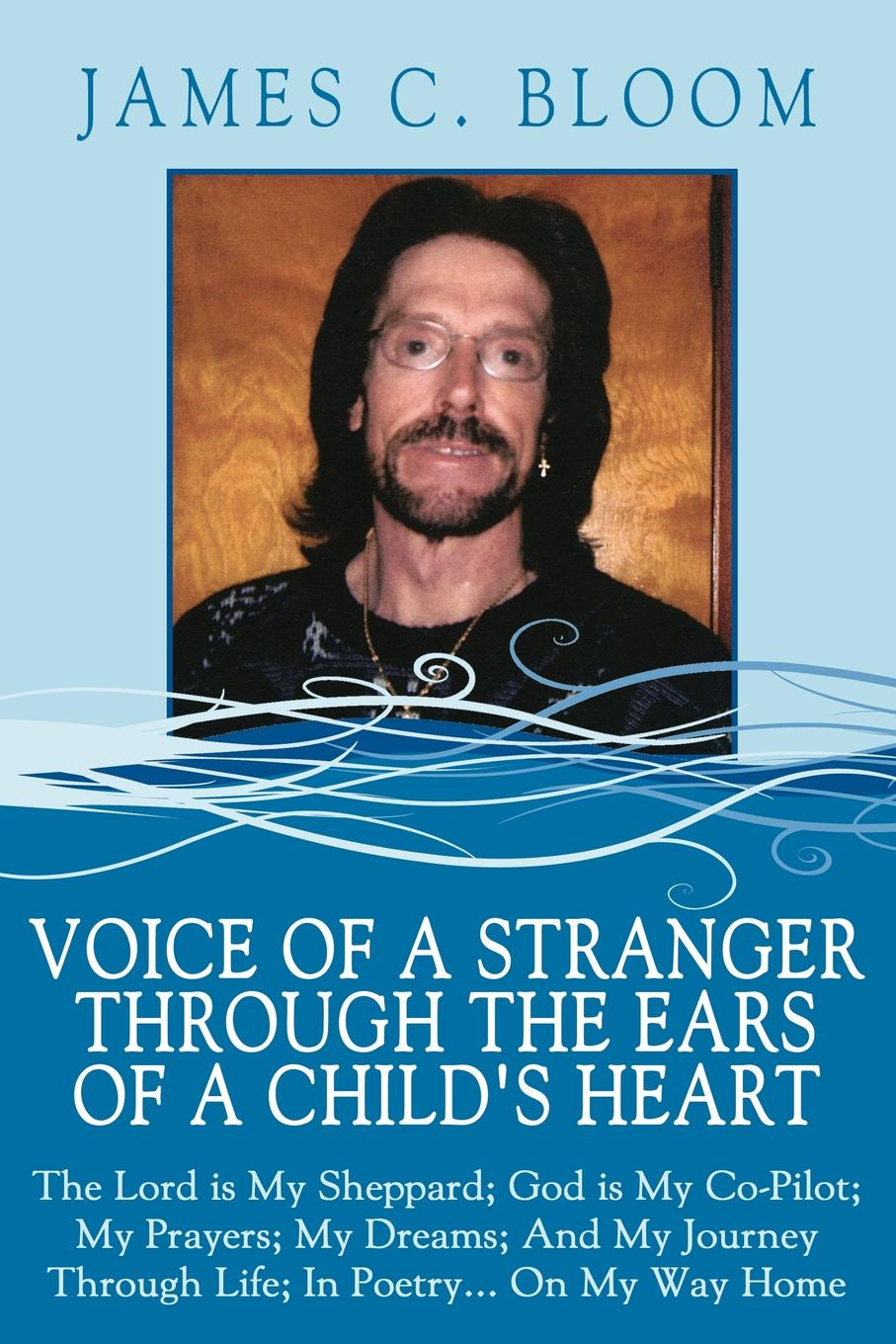 James C. Bloom Voice Of A Stranger Through The Ears Childs Heart. Lord is My Sheppard; God Co-Pilot; Prayers; Dreams; And Journey Life; In Poetry... On Way Home