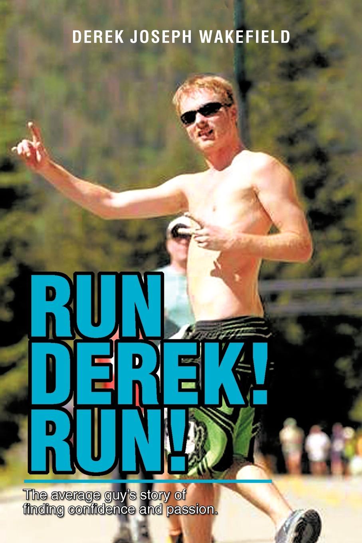 Derek Joseph Wakefield Run Derek! Run!. The Average Guys Story of Finding Confidence and Passion.