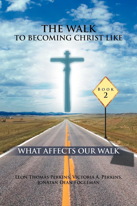 Leon Thomas Perkins, Victoria A. Perkins, Jonathan Dean Fogleman THE WALK TO BECOMING CHRIST LIKE. WHAT AFFECTS OUR WALK lole шорты walk 2 walk
