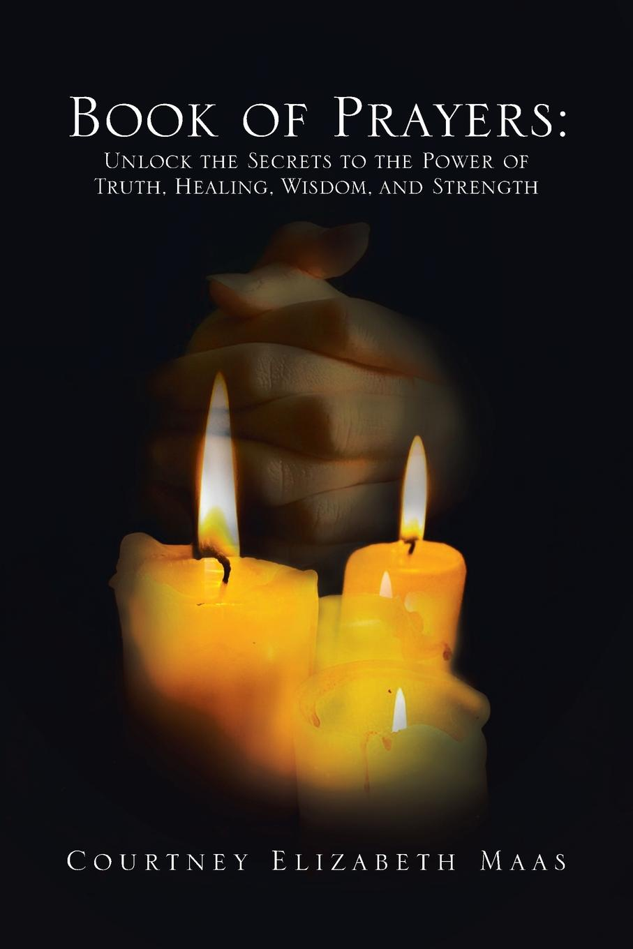 Courtney Elizabeth Maas Book of Prayers. Unlock the Secrets to the Power of Truth, Healing, Wisdom, and Strength: Unlock the Secrets to the Power of Truth, Hea the professor of secrets